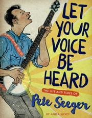 Let Your Voice Be Heard - The Life and Times of Pete Seeger ebook by Anita Silvey