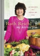 My Kitchen Year - 136 Recipes That Saved My Life: A Cookbook ebook by Ruth Reichl