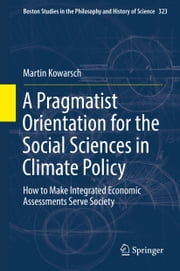A Pragmatist Orientation for the Social Sciences in Climate Policy - How to Make Integrated Economic Assessments Serve Society ebook by Martin Kowarsch