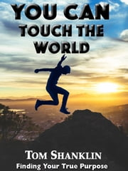 You Can Touch the World: Finding Your True Purpose ebook by Tom Shanklin