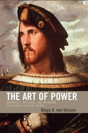 The Art of Power - Machiavelli, Nietzsche, and the Making of Aesthetic Political Theory ebook by Diego A. von Vacano