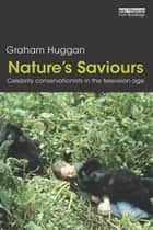 Nature's Saviours - Celebrity Conservationists in the Television Age ebook by Graham Huggan