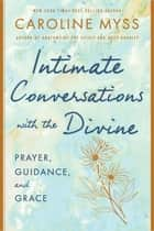 Intimate Conversations with the Divine - Prayer, Guidance, and Grace ebook by Caroline Myss