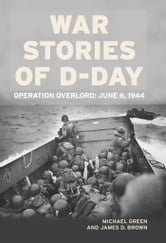 War Stories of D-Day: Operation Overlord: June 6, 1944 - Operation Overlord: June 6, 1944 ebook by Michael Green,James D. Brown