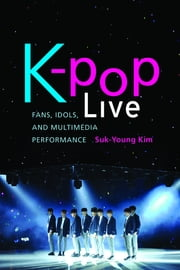 K-pop Live - Fans, Idols, and Multimedia Performance ebook by Suk-Young Kim