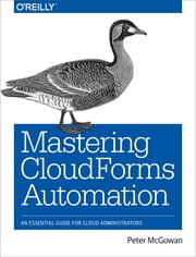 Mastering CloudForms Automation - An Essential Guide for Cloud Administrators ebook by Peter McGowan