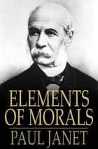 Elements of Morals ebook by Paul Janet,C. R. Corson