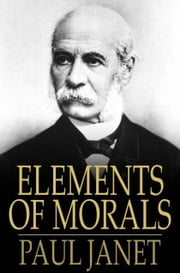 Elements of Morals - With Special Application of the Moral Law to the Duties of the Individual and of Society and the State ebook by Paul Janet,C. R. Corson