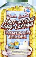Uncle John's Fast-Acting Long-Lasting Bathroom Reader ebook by Bathroom Readers' Institute