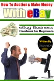 How to Auction and Make Money with eBay: eBay Business Handbook for Beginners