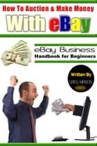 How to Auction and Make Money with eBay: eBay Business Handbook for Beginners ebook by Greg Mason