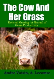 The Cow and Her Grass - Rational Grazing - A Manual of Grass Productivity ebook by Midwest Journal Press,Andre Voisin,A. Lecomte