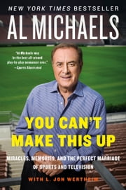 You Can't Make This Up - Miracles, Memories, and the Perfect Marriage of Sports and Television ebook by Al Michaels,L. Jon Wertheim