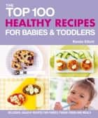 The Top 100 Healthy Recipes for Babies & Toddlers - Delicious, Healthy Recipes for Purées, Finger Foods and Meals ebook by Renee Elliott