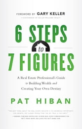 6 Steps to 7 Figures: A Real Estate Professionals Guide to Building Wealth and Creating Your Own Destiny ebook by Pat Hiban