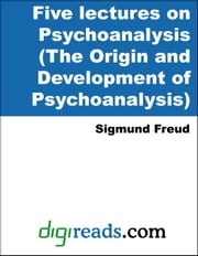 Five lectures on Psychoanalysis (The Origin and Development of Psychoanalysis) ebook by Freud, Sigmund
