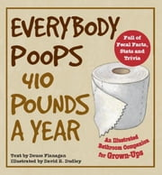 Everybody Poops 410 Pounds a Year - An Illustrated Bathroom Companion for Grown-Ups ebook by Deuce Flanagan,David R. Dudley