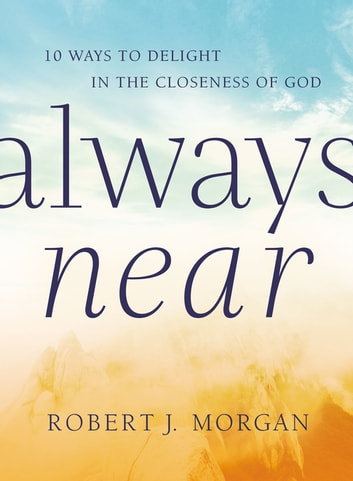 Always Near - 10 Ways to Delight in the Closeness of God ebook by Robert J. Morgan