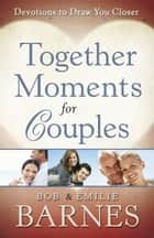 Together Moments for Couples - Devotions to Draw You Closer ebook by Bob Barnes, Emilie Barnes