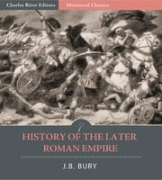History of the Later Roman Empire: All Volumes ebook by J.B. Bury