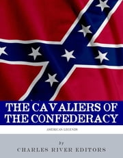 The Cavaliers of the Confederacy: The Lives and Careers of JEB Stuart and Nathan Bedford Forrest ebook by Charles River Editors