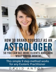 How to Brand Yourself As an Astrologer So You Can Get More Clients and Earn What You Are Worth! ebook by David Anton