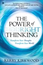 The Power of Right Thinking - Transform Your Thoughts, Transform Your World ebook by Kerry Kirkwood