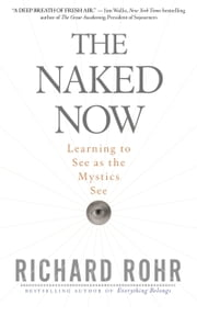 The Naked Now - Learning to See as the Mystics See ebook by Richard Rohr