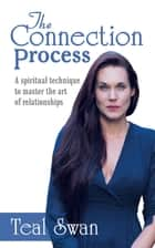 The Connection Process - A Spiritual Technique to Master the Art of Relationships ebook by Teal Swan