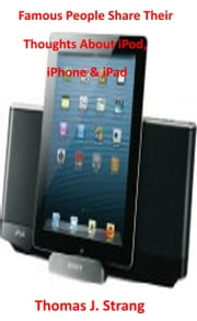 Famous People Share Their Thoughts About iPad iPhone & iPod ebook by Thomas J. Strang
