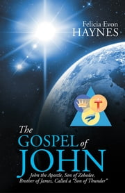 "The Gospel of John - John the Apostle, Son of Zebedee, Brother of James, Called a ""Son of Thunder"" ebook by Felicia Evon Haynes"