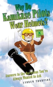 Why Do Kamikaze Pilots Wear Helmets?: Answers to the Questions You've Always Wanted to Ask ebook by Thompson, Andrew