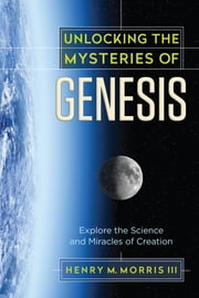 Unlocking the Mysteries of Genesis - Explore the Science and Miracles of Creation ebook by Henry M. Morris