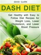 Dash Diet: Get Healthy with Easy to Follow Diet Recipes for Weight Loss, Lower Cholesterol, and Lower Blood Pressure ebook by David Clark