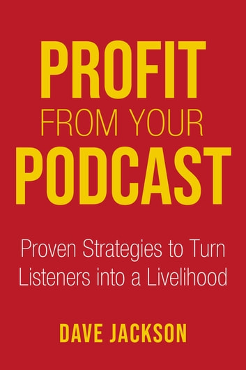 Profit from Your Podcast - Proven Strategies to Turn Listeners into a Livelihood eBook by Dave Jackson