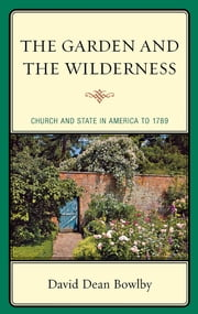 The Garden and the Wilderness - Church and State in America to 1789 ebook by David Dean Bowlby