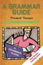 A Grammar Guide - Present Tenses ebook by Francisco Zamarrón Terán