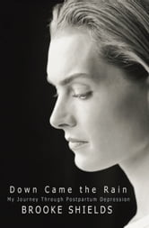 Down Came the Rain - My Journey Through Postpartum Depression ebook by Brooke Shields