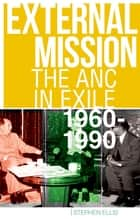 External Mission - The ANC in Exile, 1960-1990 ebook by Stephen Ellis