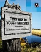 This Way to Youth Ministry - An Introduction to the Adventure ebook by Duffy Robbins