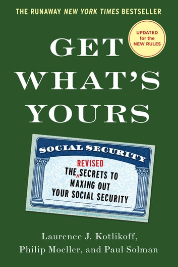 Get What's Yours - The Secrets to Maxing Out Your Social Security ebook by Laurence J. Kotlikoff,Philip Moeller,Paul Solman