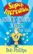 Super Incredible Knock-Knock Jokes for Kids ebook by Bob Phillips