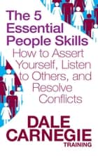 The 5 Essential People Skills - How to Assert Yourself, Listen to Others, and Resolve Conflicts ebook by Dale Carnegie Training