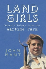 Land Girl - Women's Voices from the Wartime Farm ebook by Joan Mant