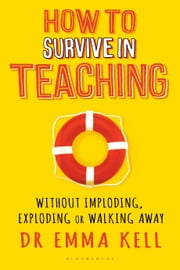How to Survive in Teaching - Without imploding, exploding or walking away ebook by Dr Emma Kell