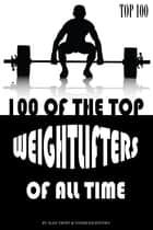 100 of the Top Weightlifters of All Time ebook by alex trostanetskiy