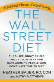The Wall Street Diet - The Surprisingly Simple Weight Loss Plan for Hardworking People Who Don't Have Time to Diet ebook by Heather Bauer