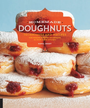 Homemade Doughnuts - Techniques and Recipes for Making Sublime Doughnuts in Your Home Kitchen ebook by Kamal Grant