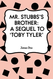 Mr. Stubbs's Brother: A Sequel to 'Toby Tyler' ebook by James Otis