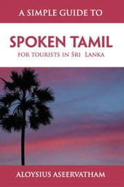 A SIMPLE GUIDE TO SPOKEN TAMIL ebook by ALOYSIUS ASEERVATHAM